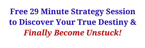 Free 29 Minute Strategy Sessionto Discover Your True Destiny &Finally Become Unstuck!